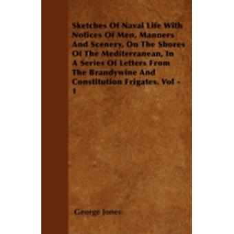 Sketches Of Naval Life With Notices Of Men Manners And Scenery On The Shores Of The Mediterranean In A Series Of Letters From The Brandywine And Constitution Frigates. Vol  1 by Jones & George