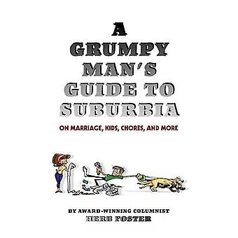 A Grumpy Mans Guide to Suburbia on Marriage Kids Chores and More by Foster & Herbert