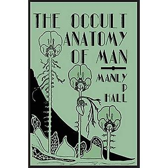The Occult Anatomy of Man To Which Is Added a Treatise on Occult Masonry by Hall & Manly P.