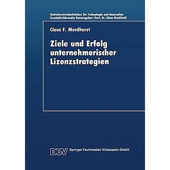 Ziele und Erfolg unternehmerischer Lizenzstrategien by Mordhorst & Claus F.