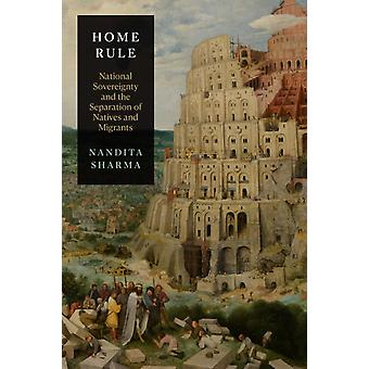 Home Rule  National Sovereignty and the Separation of Natives and Migrants by Nandita Sharma