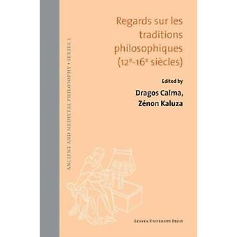 Regards sur les traditions philosophiques XIIeXVIe siecles by Edited by Dragos Calma & Edited by Zenon Kaluza