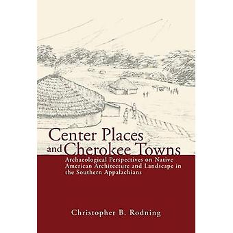 Center Places & Cherokee Towns - Archaeological Perspectives on Native
