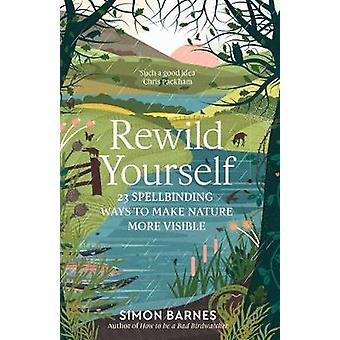 Rewild Yourself - 23 Spellbinding Ways to Make Nature More Visible by