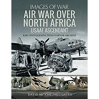 Air War Over North Africa - USAAF Ascendant - Rare Photographs from War