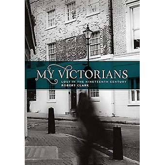 My Victorians - Lost in the Nineteenth Century by Robert Clark - 97816