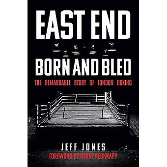 East End Born and Bled - The Remarkable Story of London Boxing by Jeff