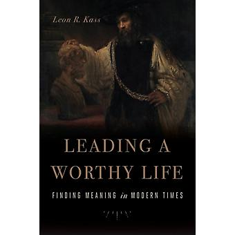 Leading a Worthy Life  Finding Meaning in Modern Times by Leon R Kass
