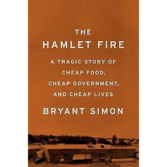 The Hamlet Fire  A Tragic Story of Cheap Food Cheap Government and Cheap Lives by Bryant Simon