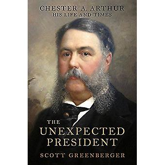 The Unexpected President - The Life and Times of Chester A. Arthur by