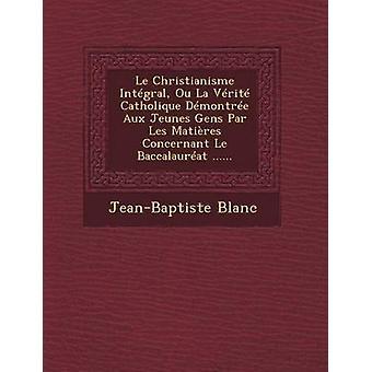 Le Christianisme Integral Ou La Verite Catholique Demontree Aux Jeunes Gens Par Les Matieres Concernant Le Baccalaureat ...... by Blanc & JeanBaptiste