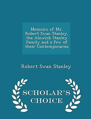 Memoirs of Mr. Robert Swan Stanley the Alnwick Stanley Family and a Few of their Contemporaries  Scholars Choice Edition by Stanley & Robert Swan