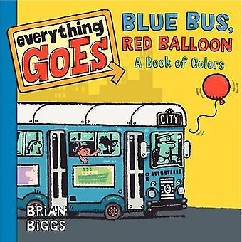 Everything Goes - Blue Bus - Red Balloon - A Book of Colors by Brian Bi