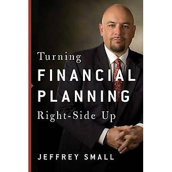 Turning Financial Planning Right-Side Up by Jeffrey Small - 978099754