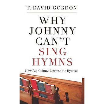 Why Johnny Can't Sing Hymns - How Pop Culture Rewrote the Hymnal by T