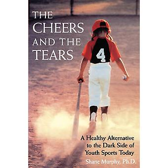 The Cheers and the Tears A Healthy Alternative to the Dark Side of Youth Sports Today by Murphy & Shane M.