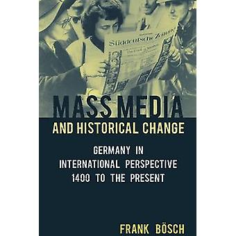 Mass Media and Historical Change Germany in International Perspective 1400 to the Present by Bsch & Frank