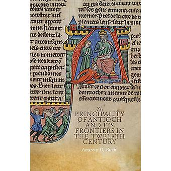 The Principality of Antioch and its Frontiers in the Twelfth Century by Andrew D. Buck