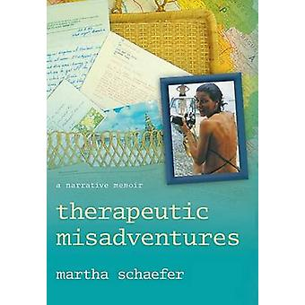 Therapeutic Misadventures A Narrative Memoir by Schaefer & Martha