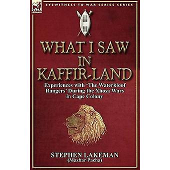 What I Saw in KaffirLand Experiences With the Waterkloof Rangers During the Xhosa Wars in Cape Colony by Lakeman & Stephen