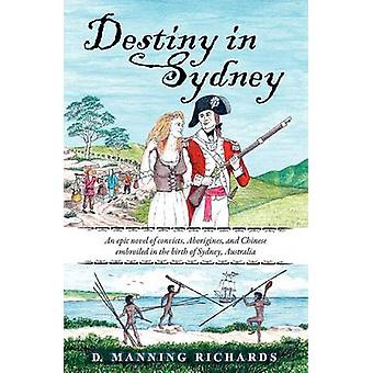 Destiny in Sydney An Epic Novel of Convicts Aborigines and Chinese Embroiled in the Birth of Sydney Australia by Richards & D. Manning