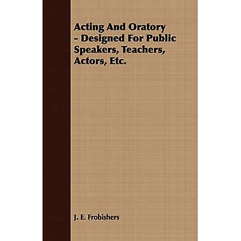 Acting And Oratory  Designed For Public Speakers Teachers Actors Etc. by Frobishers & J. E.