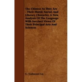 The Chinese as They Are  Their Moral Social and Literary Character a New Analysis of the Language with Succinct Views of Their Principal Arts and by Lay & G. Tradescant