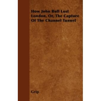 How John Bull Lost London Or The Capture Of The Channel Tunnel by Grip