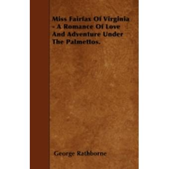 Miss Fairfax Of Virginia  A Romance Of Love And Adventure Under The Palmettos. by Rathborne & George