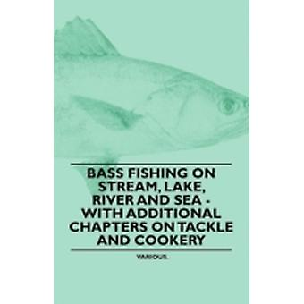 Bass Fishing on Stream Lake River and Sea  With Additional Chapters on Tackle and Cookery by Various