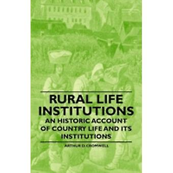 Rural Life Institutions  An Historic Account of Country Life and Its Institutions by Cromwell & Arthur D.