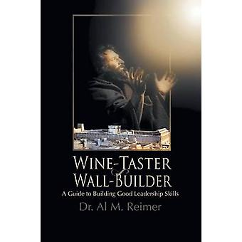 From WineTaster to WallBuilder A Guide To Building Good Leadership Skills by Reimer & Dr. Al M.