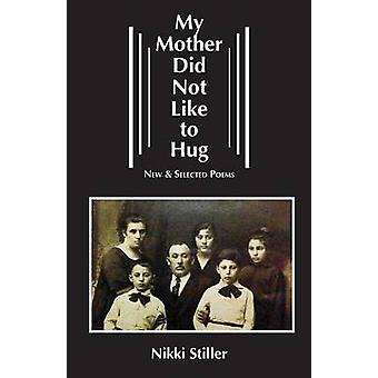 My Mother Did Not Like to Hug New  Selected Poems by Stiller & Nikki