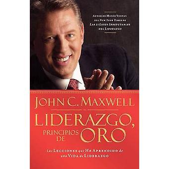 Liderazgo Principios de Oro Las Lecciones Que He Aprendido de una Vida de Liderazgo by Maxwell & John C.