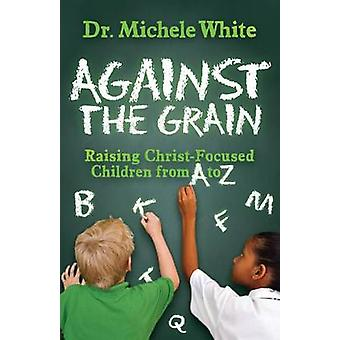 Against the Grain Raising ChristFocused Children from A to Z by White & Michele