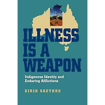 Illness Is a Weapon Indigenous Identity and Enduring Afflictions by Saethre & Eirik