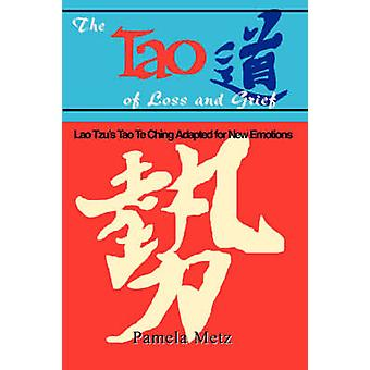 The Tao of Loss and Grief Lao Tzus Tao Te Ching Adapted for New Emotions by Metz & Pamela K.