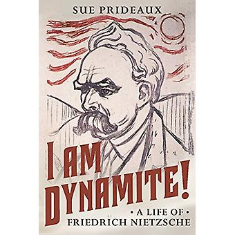 I Am Dynamite! - A Life of Friedrich Nietzsche by Sue Prideaux - 97805