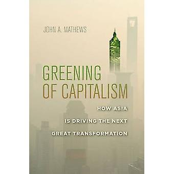 Greening of Capitalism - How Asia is Driving the Next Great Transforma
