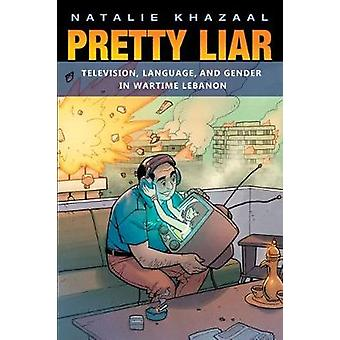 Pretty Liar - Television - Language - and Gender in Wartime Lebanon by
