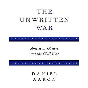 The Unwritten War - American Writers and the Civil War by Daniel Aaron