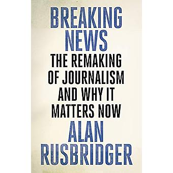 Breaking News - The Remaking of Journalism and Why It Matters Now by A