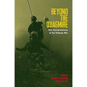 Beyond the Quagmire - New Interpretations of the Vietnam War by Geoffr