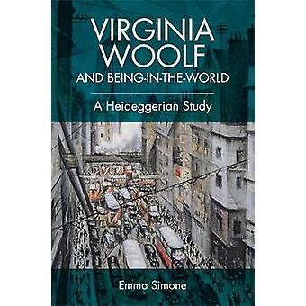 Virginia Woolf and Being-in-the-World - A Heideggerian Study by Emma S