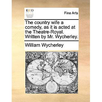 The Country Wife a Comedy - as It Is Acted at the Theatre-Royal. Writ