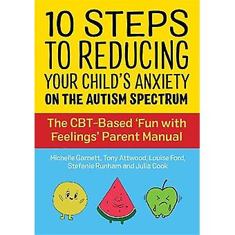 10 Steps to Reducing Your Childs Anxiety on the Autism Spectrum The CBTBased Fun with Feelings Parent Manual