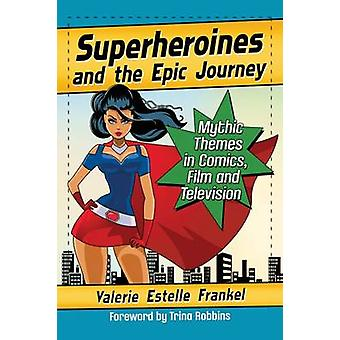 Superheroines and the Epic Journey  Mythic Themes in Comics Film and Television by Valerie Estelle Frankel
