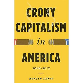 Crony Capitalism in America - 2008-2012 by Hunter Lewis - 978098872672