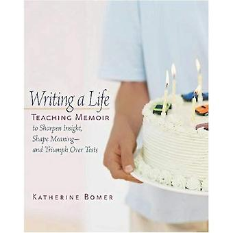 Writing a Life: Teaching Memoir to Sharpen Insight, Shape Meaning and Triumph Over Tests