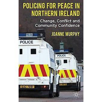 Policing for Peace in Northern Ireland Change Conflict and Community Confidence by Murphy & Joanne